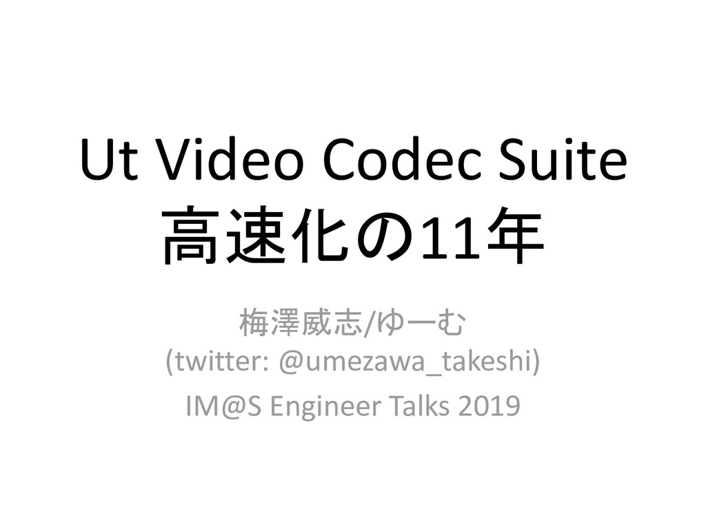 Ut Video Codec Suite 高速化の11年 梅澤威志/ゆーむ (twitter:...