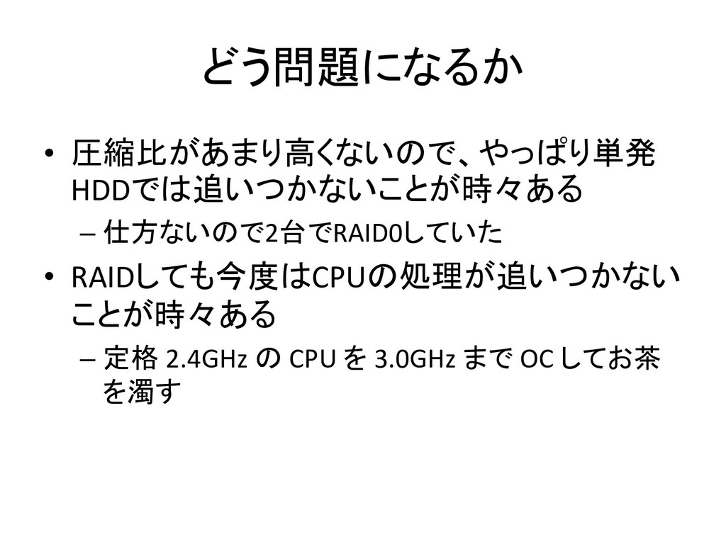 どう問題になるか • 圧縮比があまり高くないので、やっぱり単発 HDDでは追いつかないことが時...