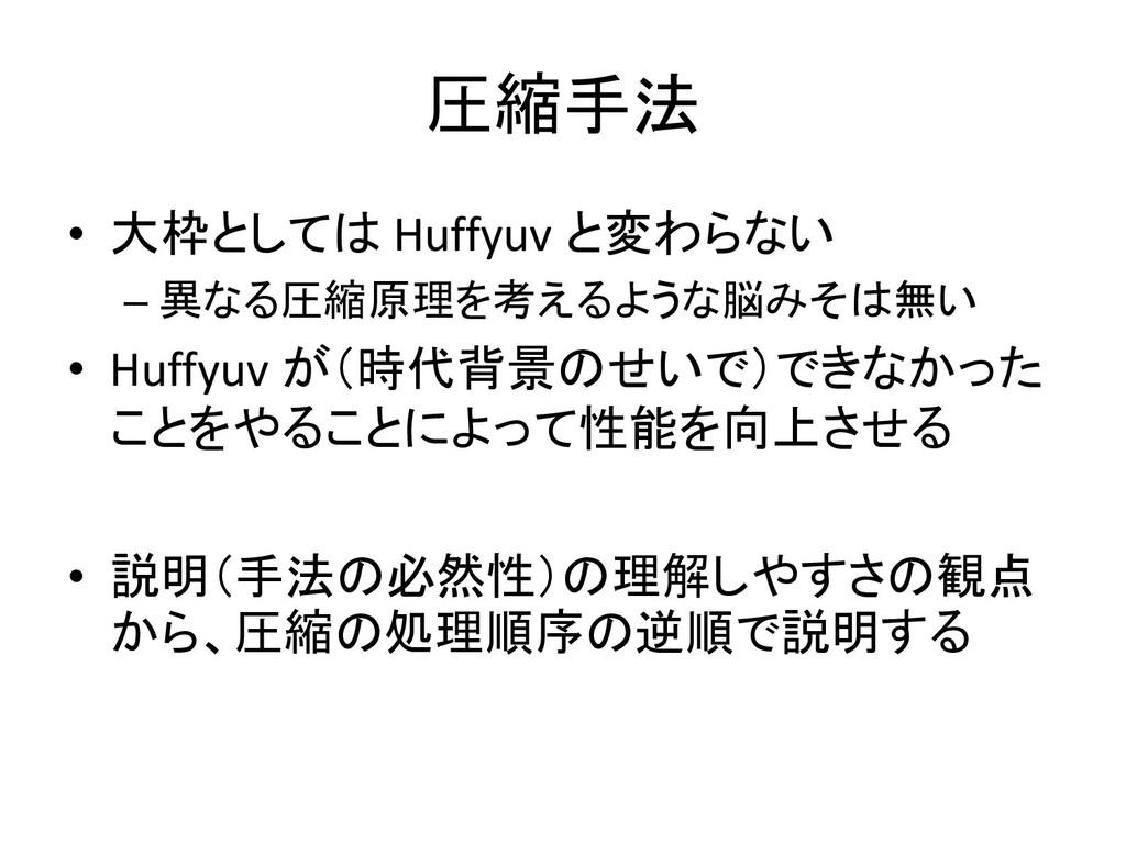 圧縮手法 • 大枠としては Huffyuv と変わらない – 異なる圧縮原理を考えるような脳み...