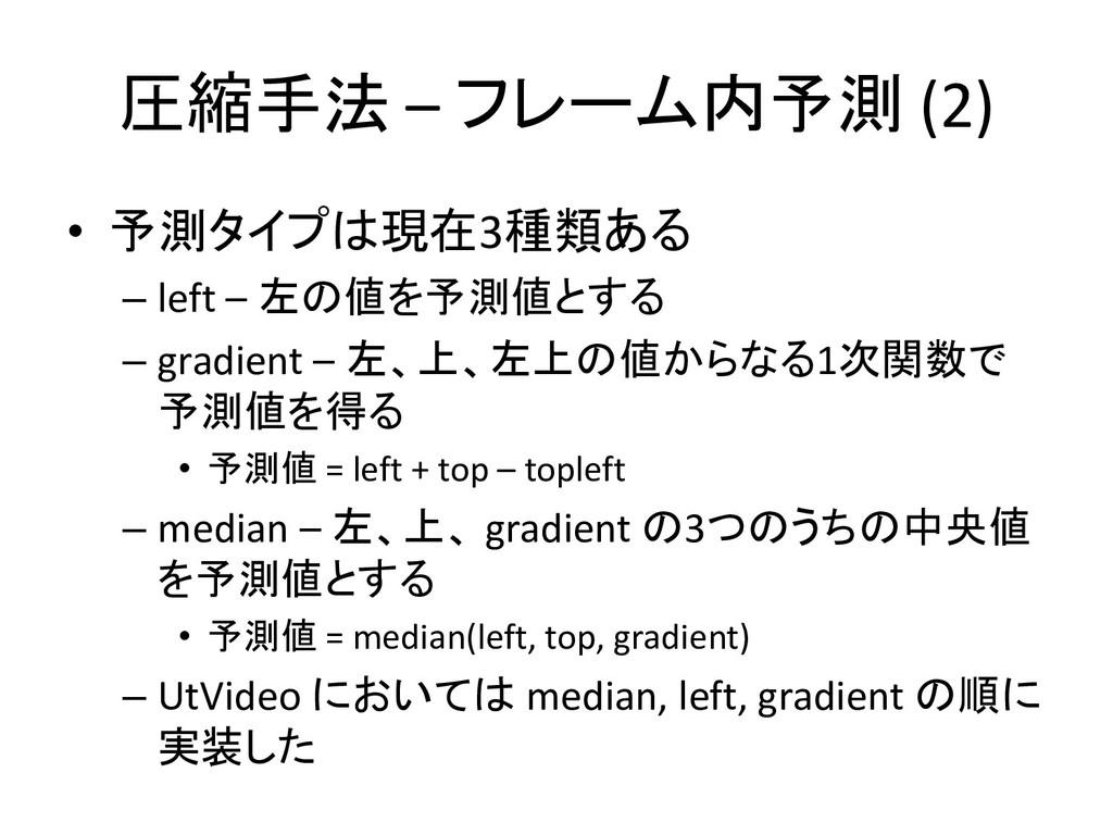圧縮手法 – フレーム内予測 (2) • 予測タイプは現在3種類ある – left – 左の値...