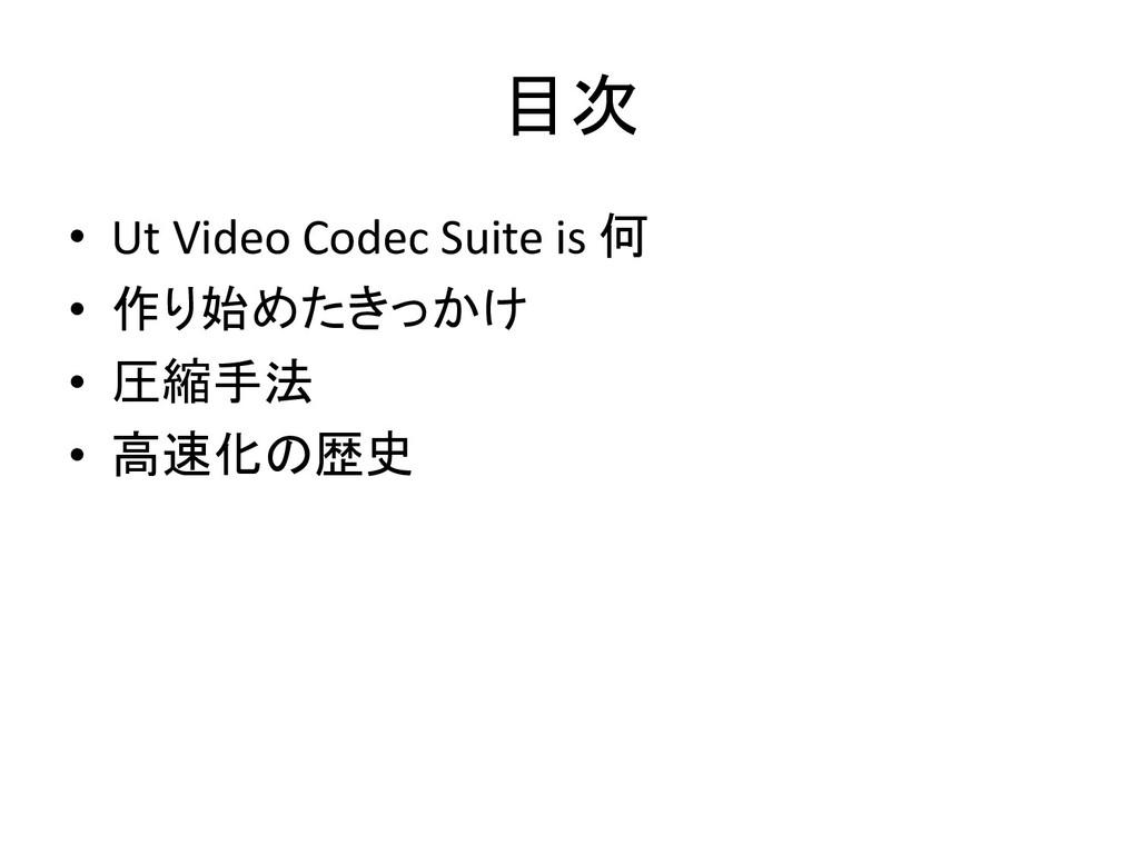 目次 • Ut Video Codec Suite is 何 • 作り始めたきっかけ • 圧縮...