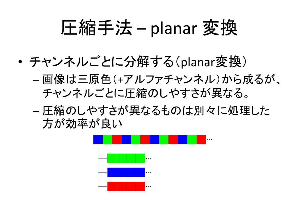圧縮手法 – planar 変換 • チャンネルごとに分解する(planar変換) – 画像は...