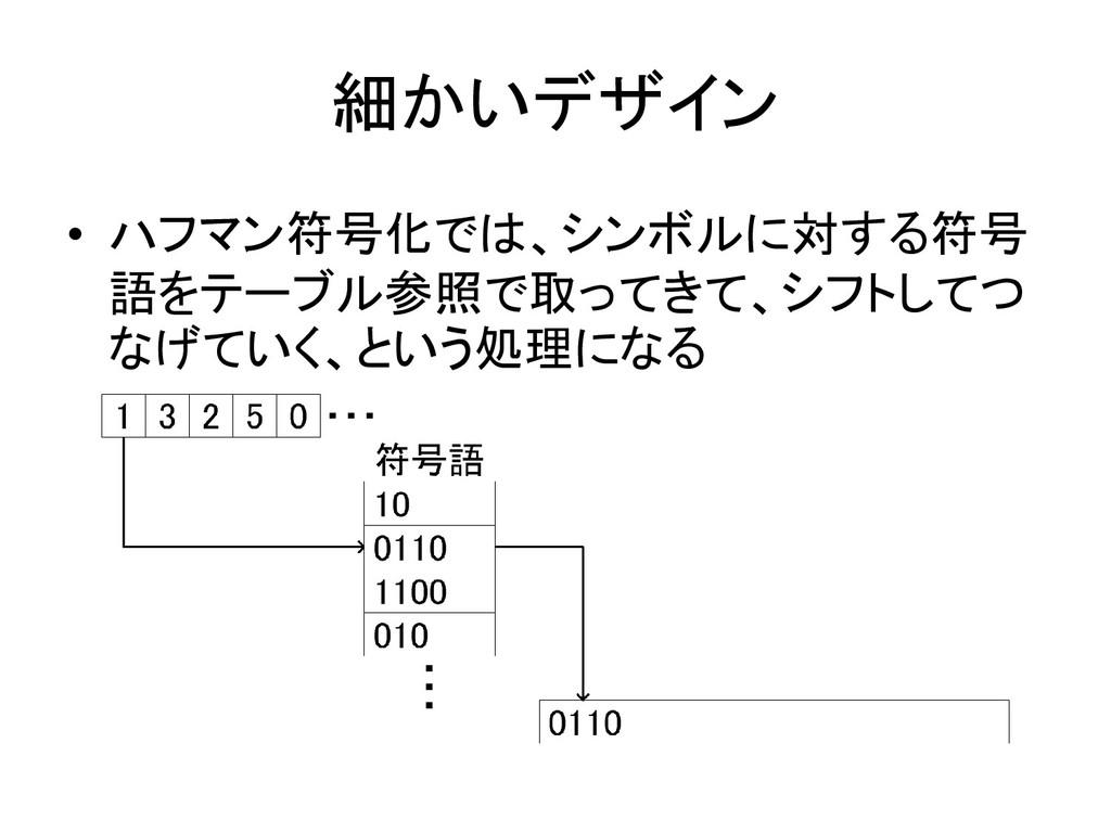 細かいデザイン • ハフマン符号化では、シンボルに対する符号 語をテーブル参照で取ってきて、シ...