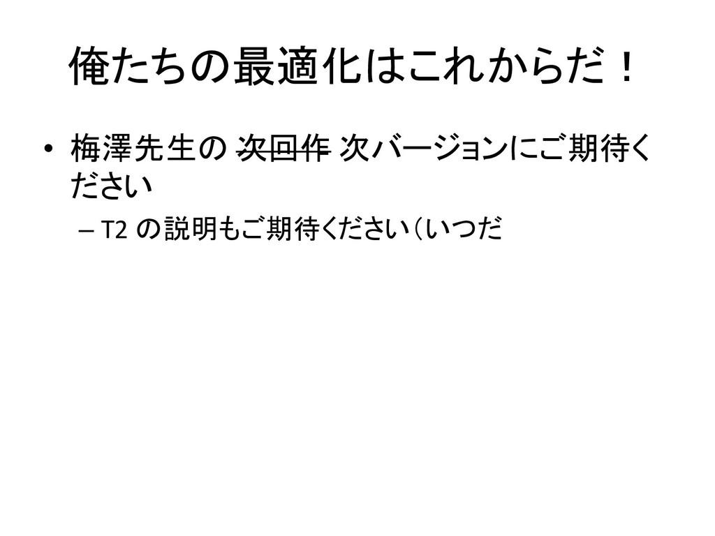 俺たちの最適化はこれからだ! • 梅澤先生の 次回作 次バージョンにご期待く ださい – T2...