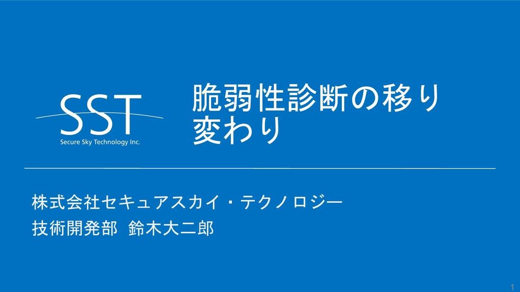 1 脆弱性診断の移り 変わり 株式会社セキュアスカイ・テクノロジー 技術開発部 鈴木大二郎