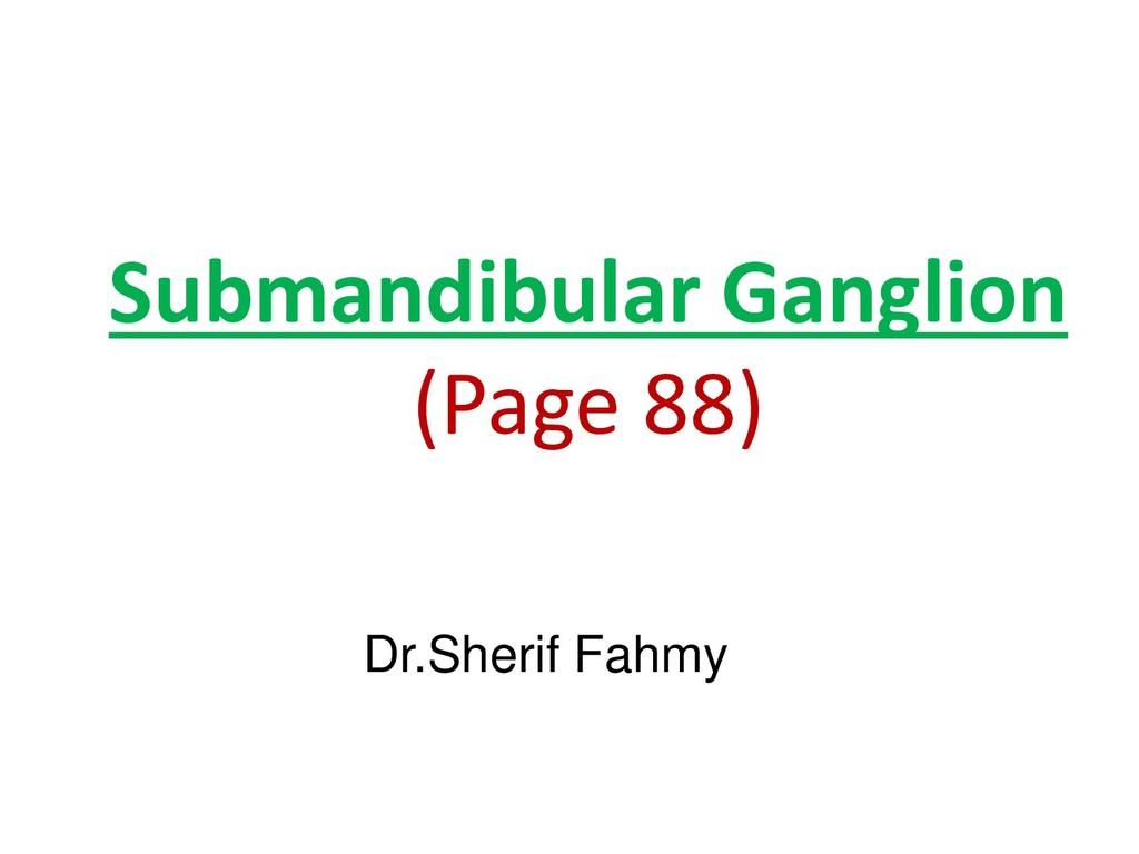 Submandibular Ganglion (Page 88) Dr.Sherif Fahmy