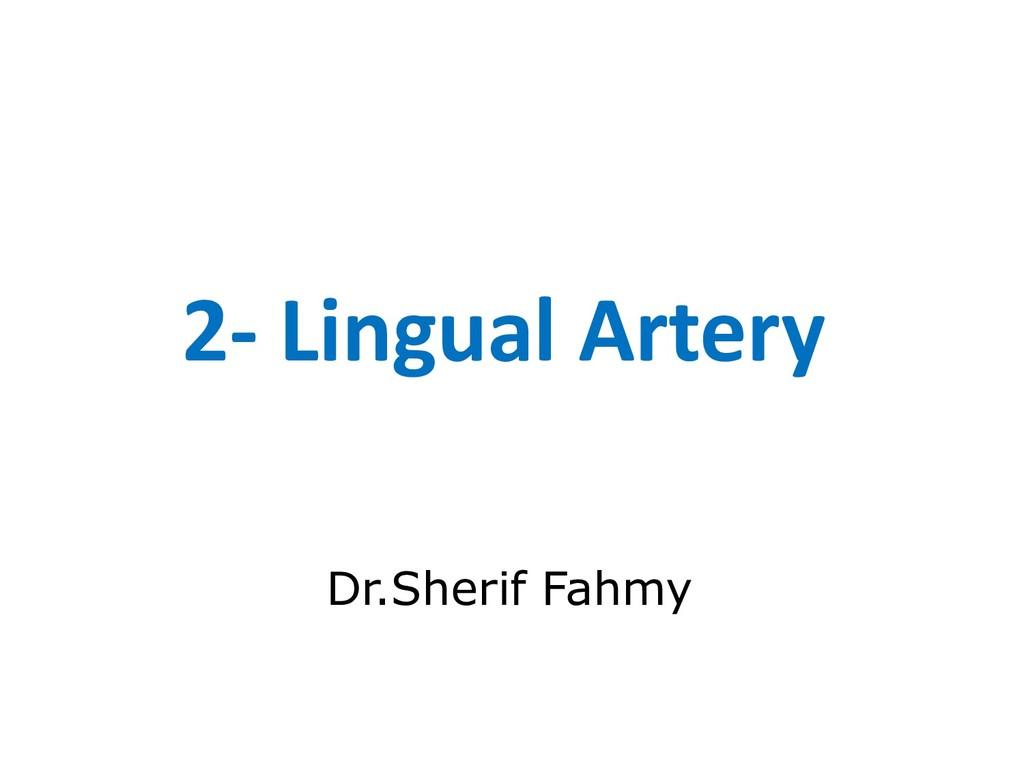 2- Lingual Artery Dr.Sherif Fahmy
