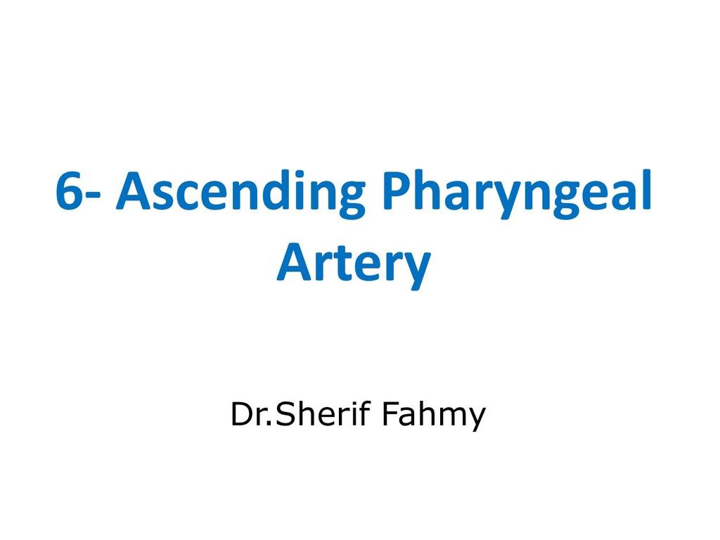 6- Ascending Pharyngeal Artery Dr.Sherif Fahmy