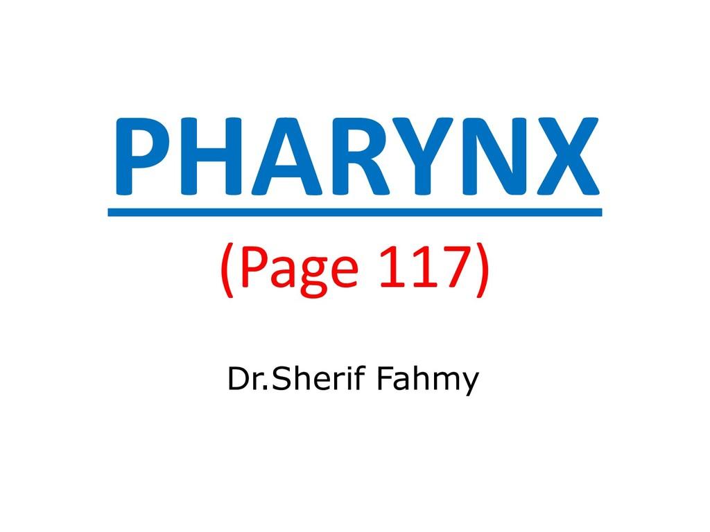 PHARYNX (Page 117) Dr.Sherif Fahmy