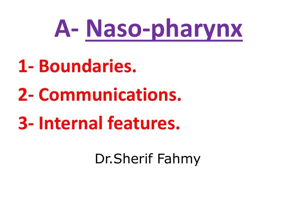 A- Naso-pharynx 1- Boundaries. 2- Communication...