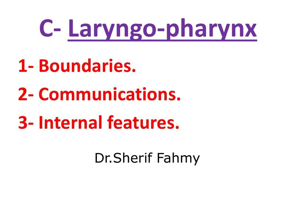 C- Laryngo-pharynx 1- Boundaries. 2- Communicat...