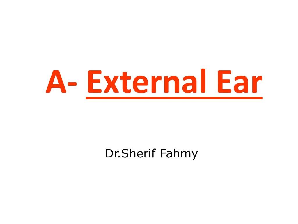 A- External Ear Dr.Sherif Fahmy