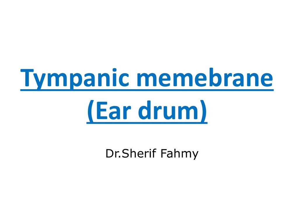 Tympanic memebrane (Ear drum) Dr.Sherif Fahmy
