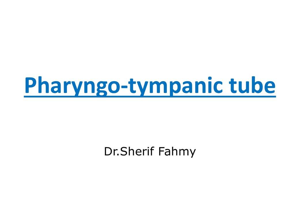Pharyngo-tympanic tube Dr.Sherif Fahmy