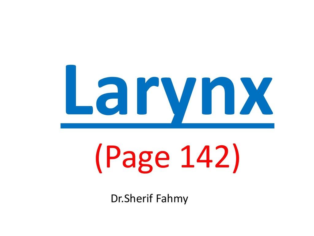 Larynx (Page 142) Dr.Sherif Fahmy