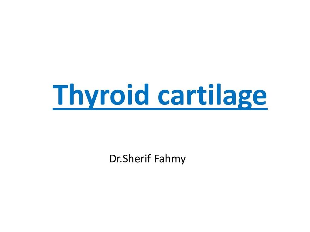 Thyroid cartilage Dr.Sherif Fahmy