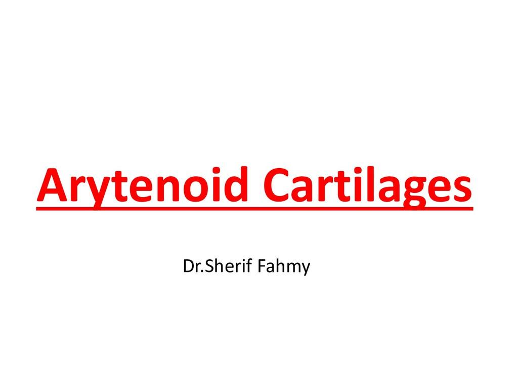 Arytenoid Cartilages Dr.Sherif Fahmy
