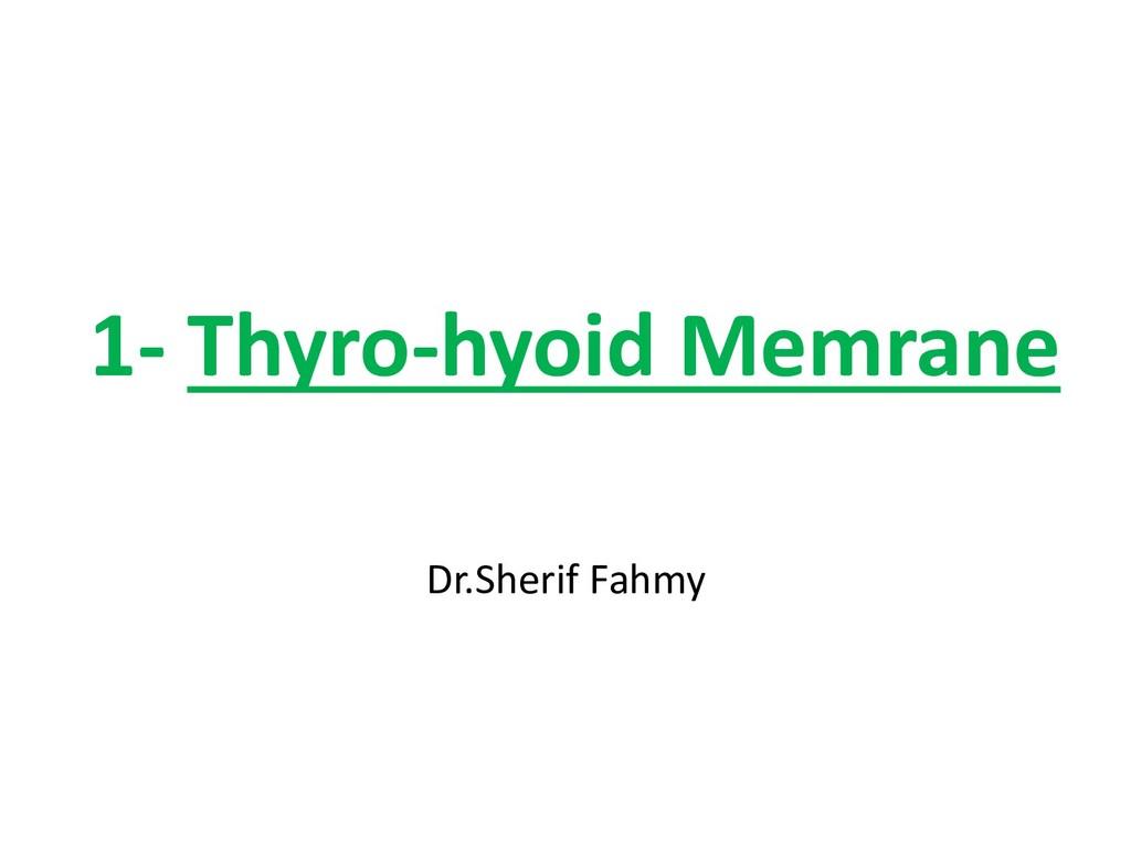 1- Thyro-hyoid Memrane Dr.Sherif Fahmy