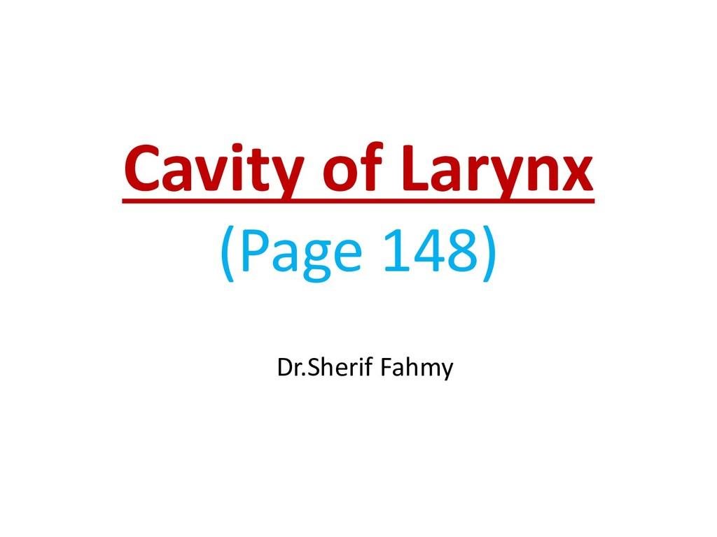 Cavity of Larynx (Page 148) Dr.Sherif Fahmy