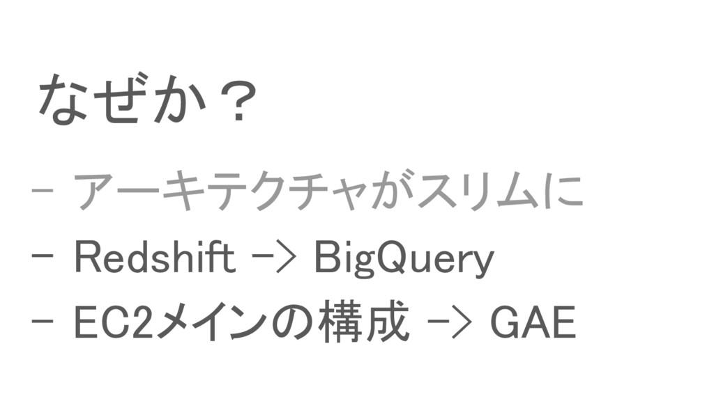 なぜか? - アーキテクチャがスリムに - Redshift -> BigQuery - EC...