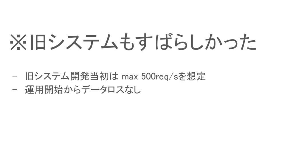- 旧システム開発当初は max 500req/sを想定 - 運用開始からデータロスなし ※旧...
