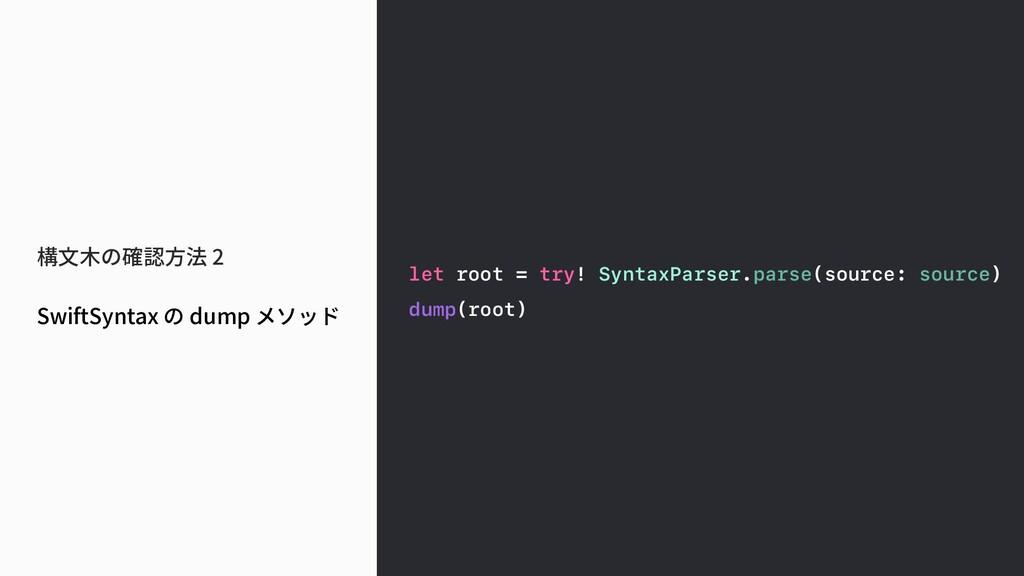構文木の確認方法 2 SwiftSyntax の dump メソッド let root = t...