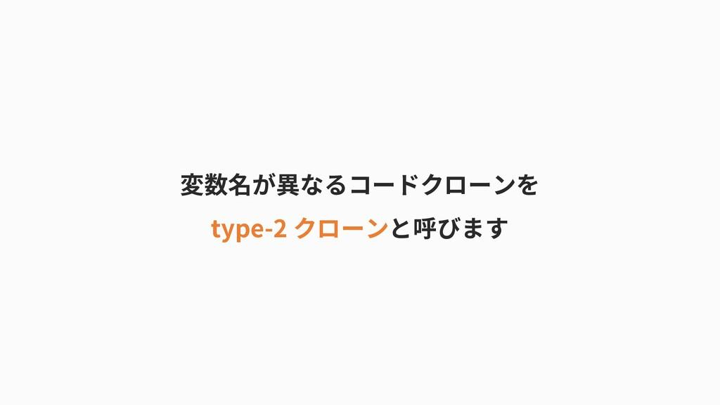 変数名が異なるコードクローンを type-2 クローンと呼びます