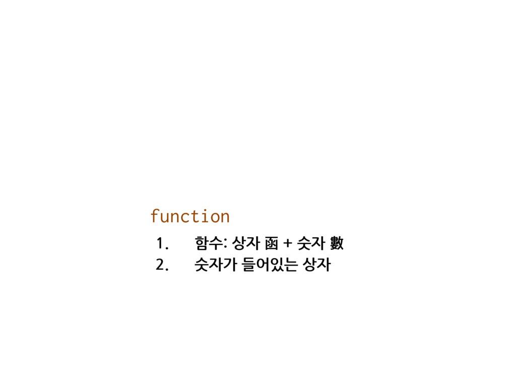 1. 함수: 상자 函 + 숫자 數 2. 숫자가 들어있는 상자 function