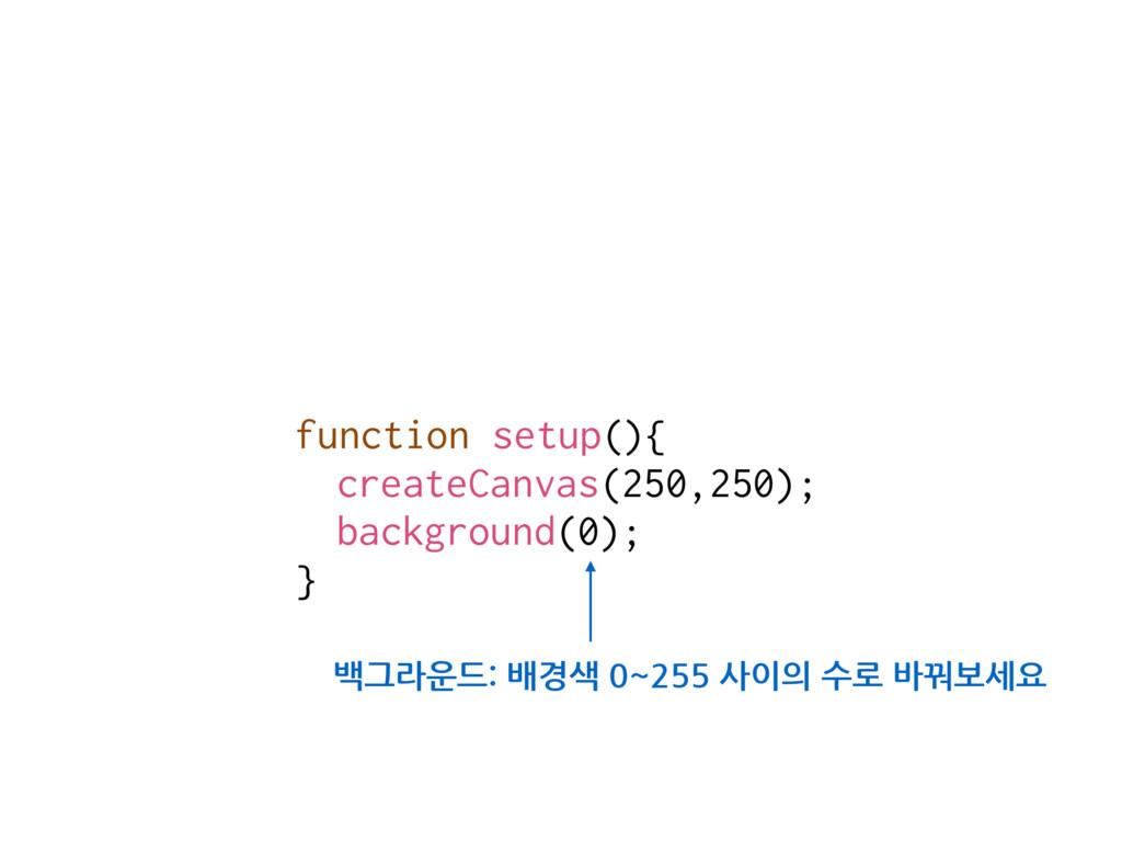 function setup(){ createCanvas(250,250); backgr...