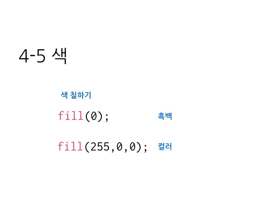 fill(0); fill(255,0,0); 색 칠하기 흑백 컬러 4-5 색
