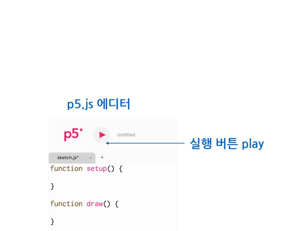 실행 버튼 play p5.js 에디터