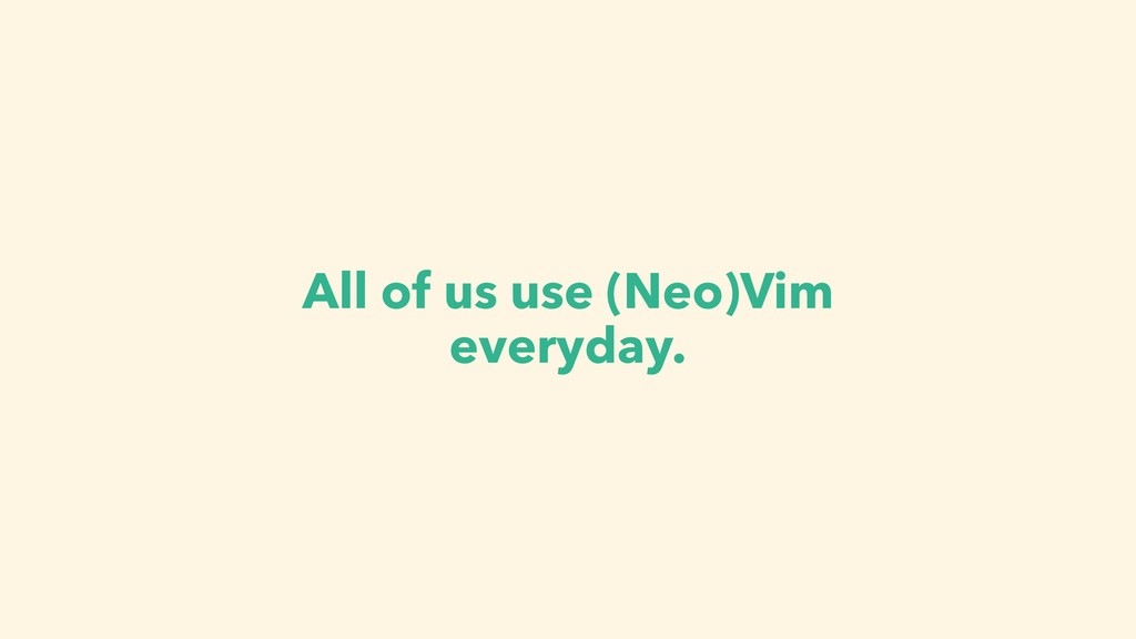 All of us use (Neo)Vim everyday.