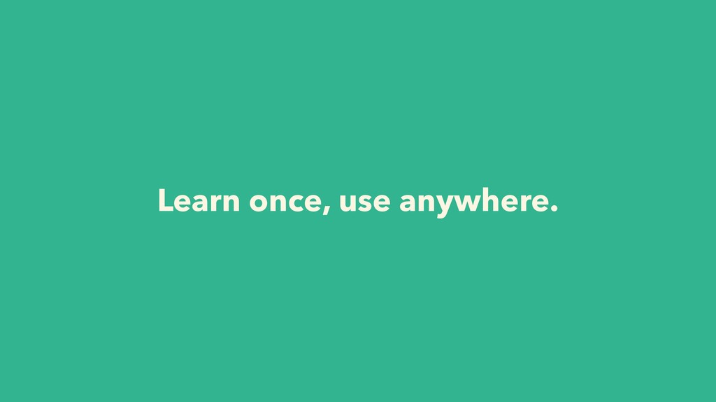 Learn once, use anywhere.