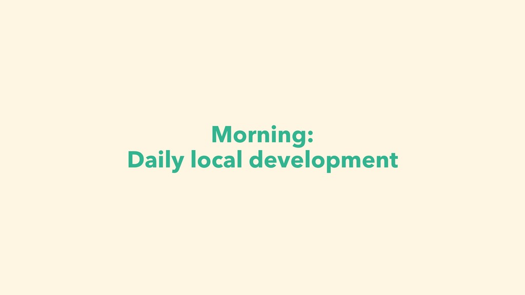 Morning: Daily local development