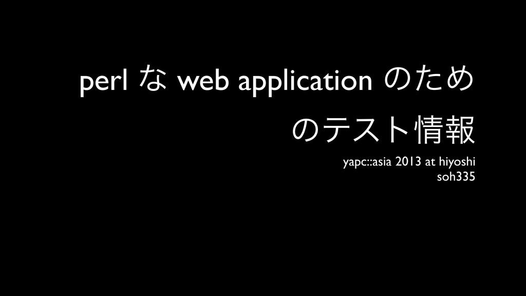 perl ͳ web application ͷͨΊ ͷςετใ yapc::asia 20...