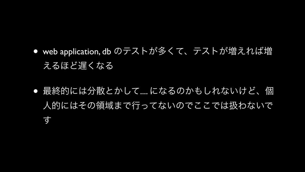 • web application, db ͷςετ͕ଟͯ͘ɺςετ͕૿͑Ε૿ ͑Δ΄Ͳ͘...