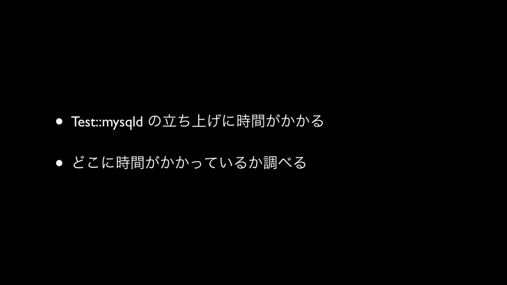 • Test::mysqld ͷ্ཱͪ͛ʹ͕͔͔ؒΔ • Ͳ͜ʹ͕͔͔͍ؒͬͯΔ͔ௐΔ