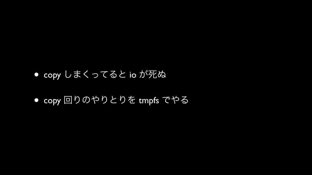 • copy ͠·ͬͯ͘Δͱ io ͕ࢮ͵ • copy ճΓͷΓͱΓΛ tmpfs ͰΔ