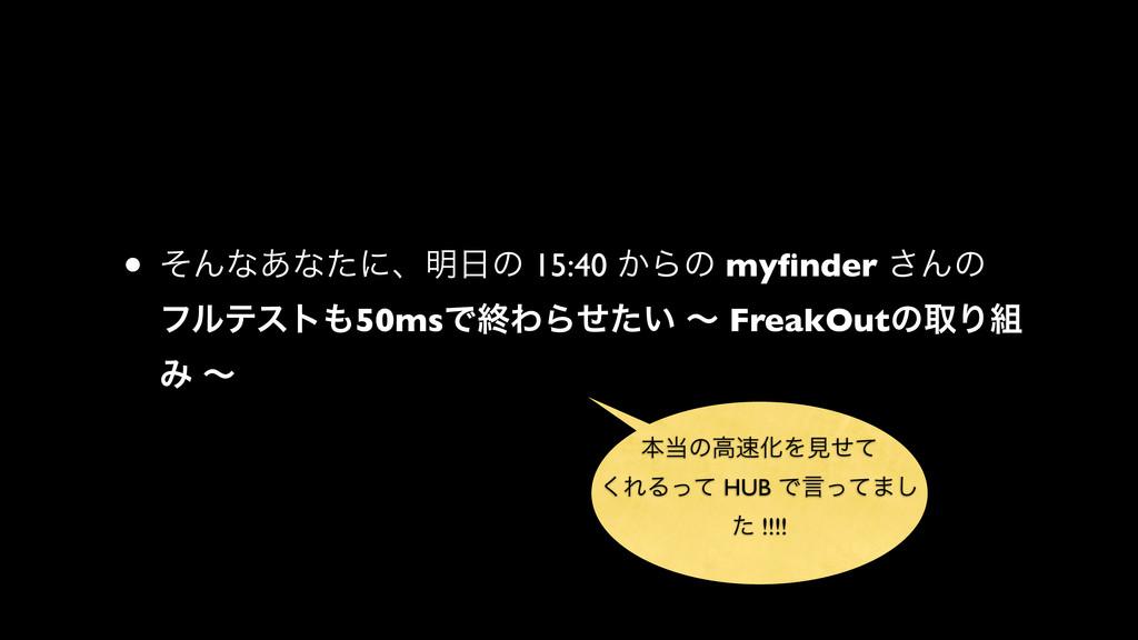 • ͦΜͳ͋ͳͨʹɺ໌ͷ 15:40 ͔Βͷ myfinder ͞Μͷ ϑϧςετ50msͰ...