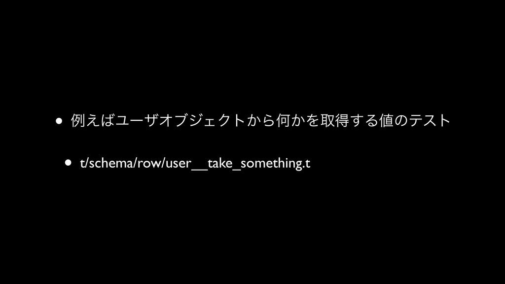 • ྫ͑ϢʔβΦϒδΣΫτ͔ΒԿ͔Λऔಘ͢Δͷςετ • t/schema/row/use...
