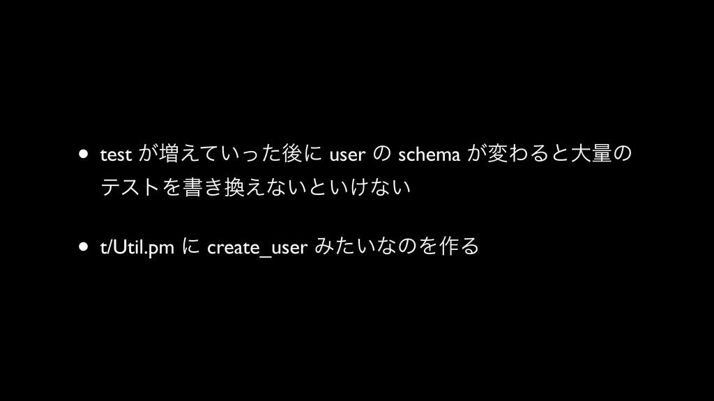 • test ͕૿͍͑ͯͬͨޙʹ user ͷ schema ͕มΘΔͱେྔͷ ςετΛॻ͖...