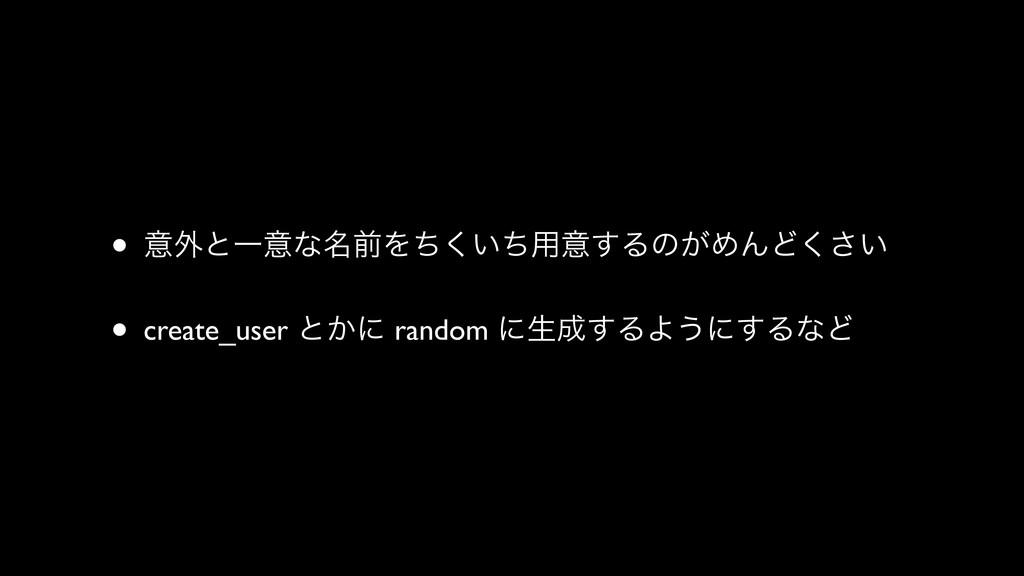 • ҙ֎ͱҰҙͳ໊લΛ͍ͪͪ͘༻ҙ͢Δͷ͕ΊΜͲ͍͘͞ • create_user ͱ͔ʹ r...