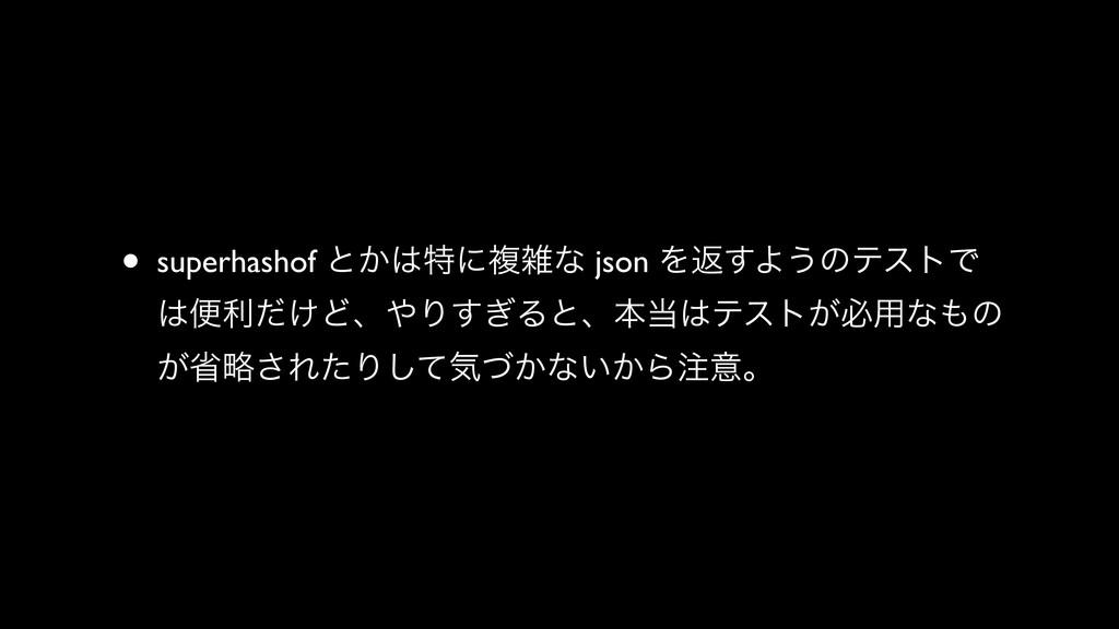 • superhashof ͱ͔ಛʹෳͳ json Λฦ͢Α͏ͷςετͰ ศར͚ͩͲɺ...
