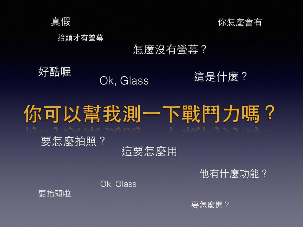 這是什麼? 好酷喔 這要怎麼⽤用 Ok, Glass Ok, Glass 怎麼沒有螢幕? 你可...