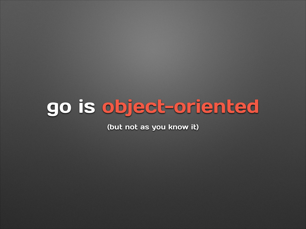 go is object-oriented (but not as you know it)