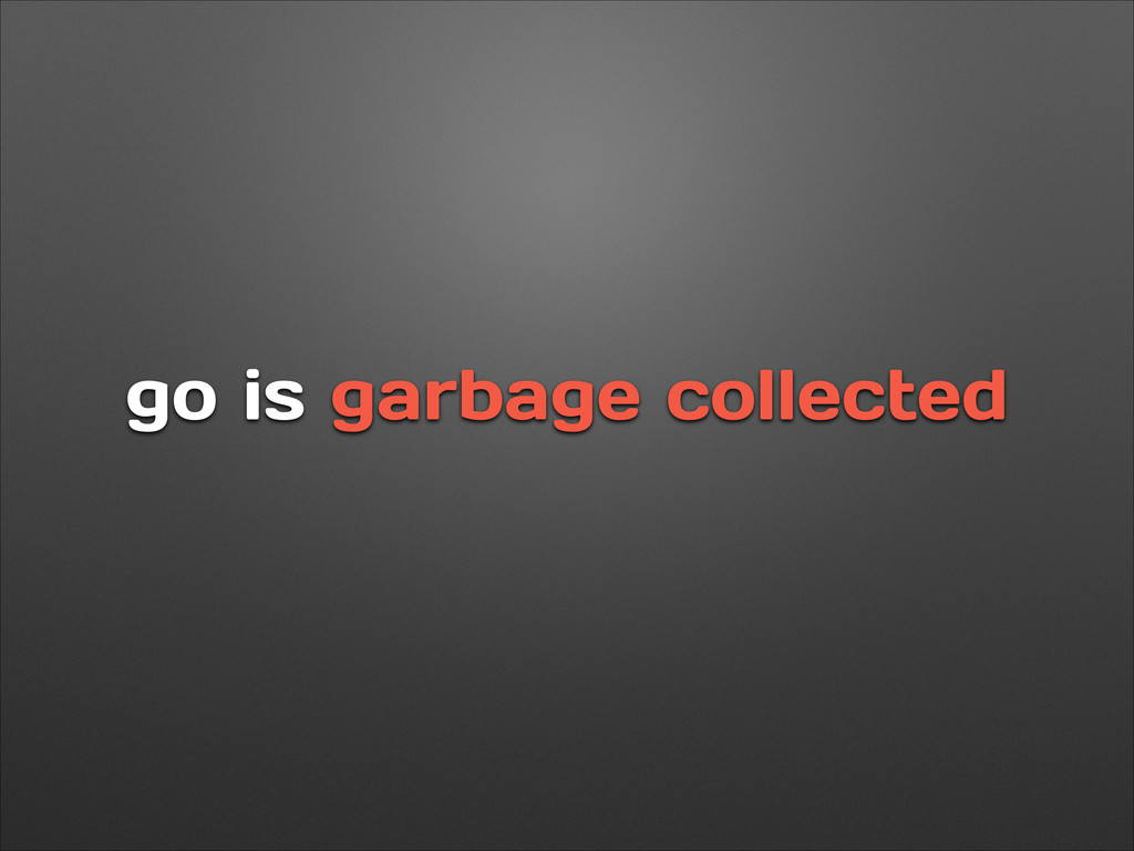 go is garbage collected