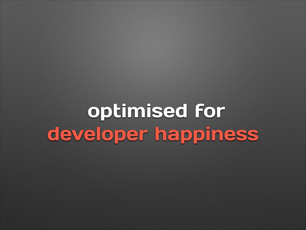optimised for developer happiness