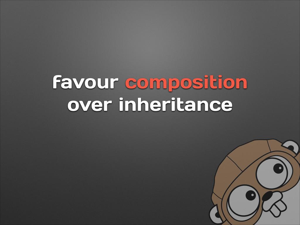 favour composition over inheritance