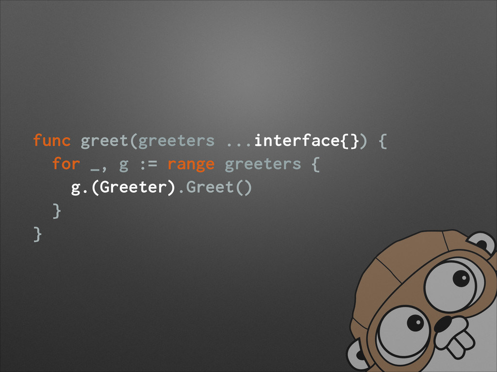 func greet(greeters ...interface{}) { for _, g ...