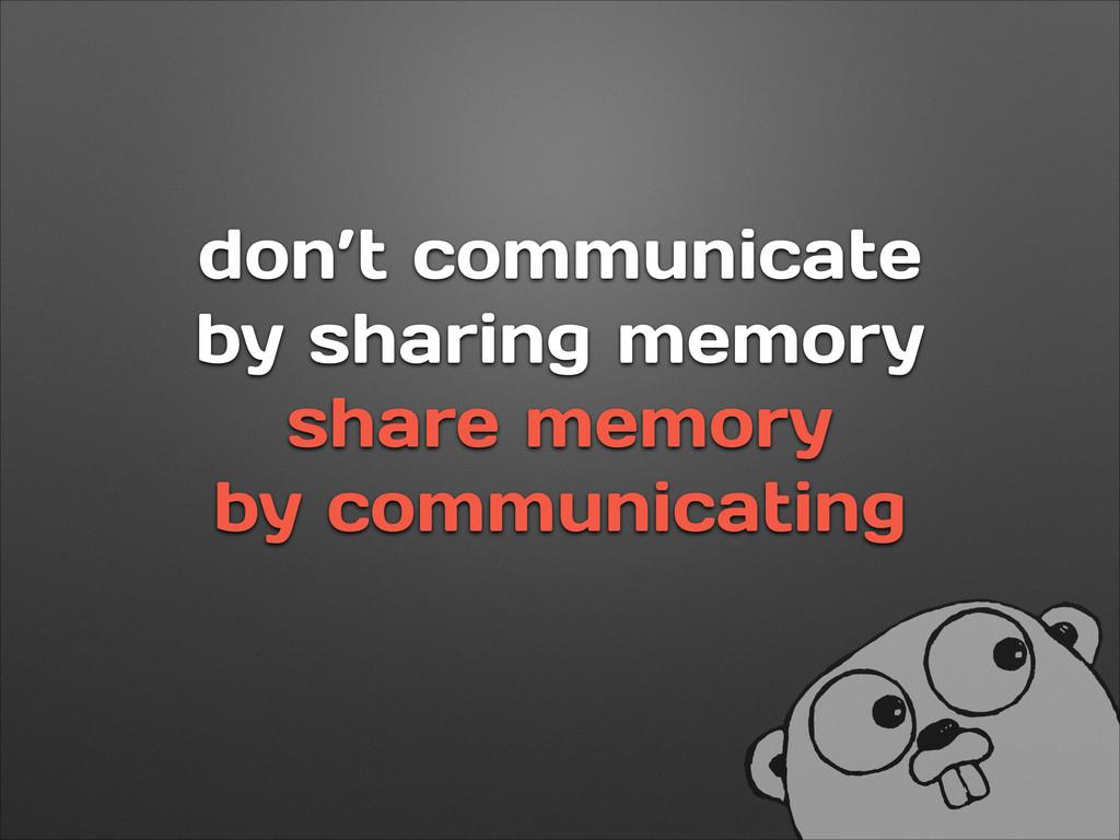 don't communicate by sharing memory share memor...